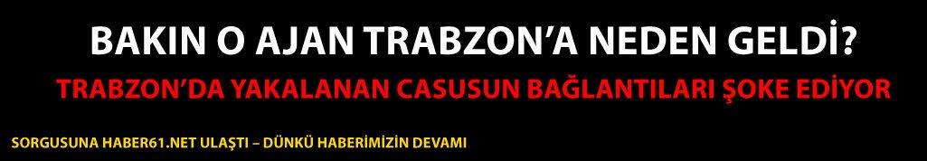 Trabzon'da yakalanan Suriyeli Casus'un ifadelerine Haber61.net ulaştı