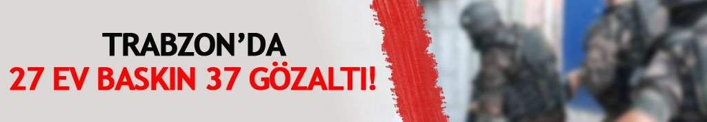 Trabzon'da 27 ev basıldı 37 kişi gözaltına alındı