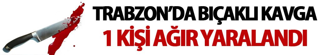 Trabzon'da bıçaklı kavga: 1 yaralı