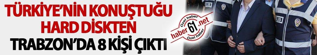 Türkiye'nin konuştuğu hard diskten Trabzon'da 8 kişi çıktı