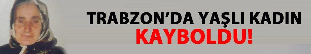 Trabzon'da yaşlı kadın kayboldu