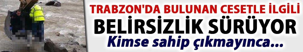 Trabzon'da bulunan cesetle ilgili belirsizlik