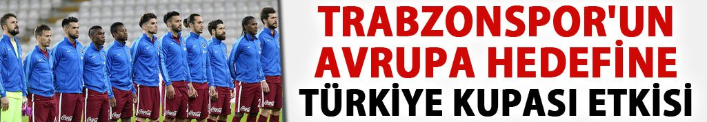 Trabzonspor'un Avrupa hedefine Türkiye Kupası etkisi