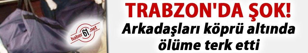 Trabzon'da şok... Arkadaşları köprü altında ölüme terk etti