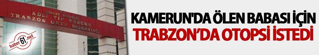Kamerun'da öldü Trabzon'da şüphelendiler