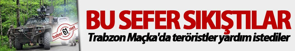 Bu sefer sıkıştılar... Trabzon Maçka'da teröristler yardım istediler...