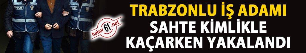 Trabzonlu iş adamı sahte kimlikle kaçarken yakalandı