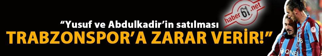 """""""Yusuf ve Abdulkadir'in satılması Trabzonspor'a zarar verir!"""""""