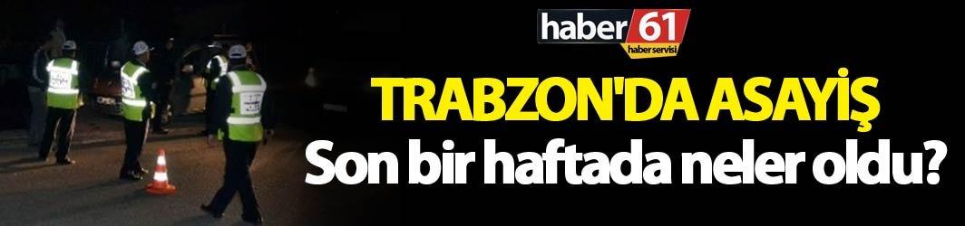 Trabzon'da asayiş: Son bir haftada neler oldu?