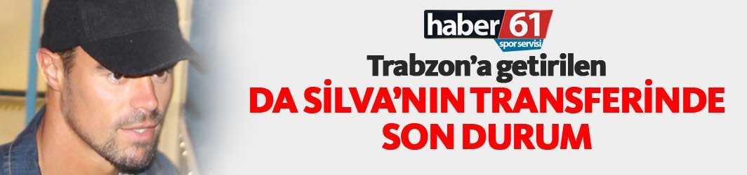 Trabzon'a getirilen Da Silva'nın transferi bitti mi?