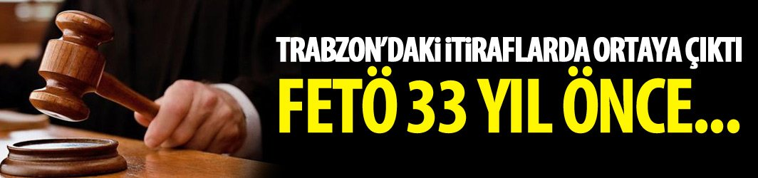 Trabzon'daki itiraflarda ortaya çıktı - FETÖ 33 yıl önce...