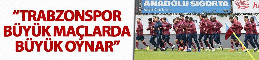 """Trabzonspor büyük maçlarda büyük oynar"""