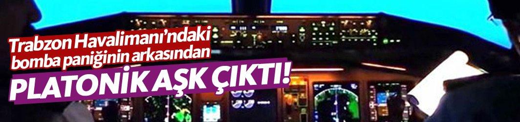 Trabzon Havalimanı'nda yaşanan bomba paniğinin arkasından platonik aşk çıktı!