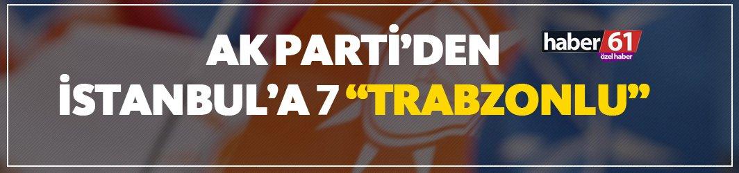 Ak Parti'den İstanbul'a 7 Trabzonlu!
