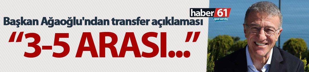 Başkan Ağaoğlu'ndan transfer açıklaması - 3-5 arası...
