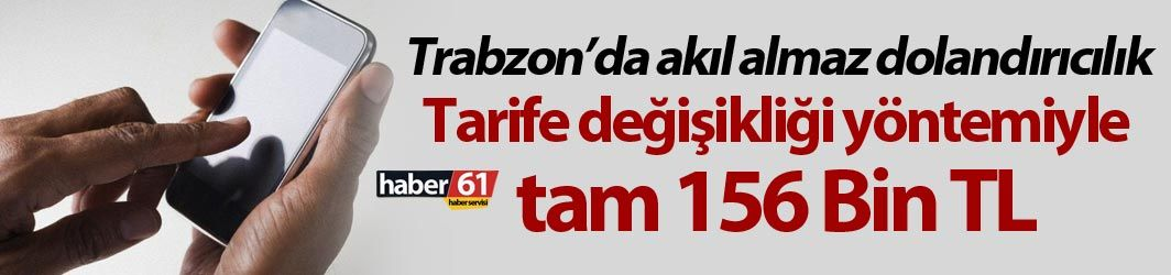Trabzon'da akıl almaz dolandırıcılık! Tarife değişikliği yöntemiyle 156 bin lira