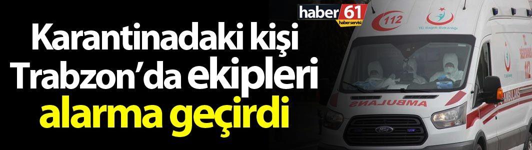 Karantinadaki vatandaş Trabzon'da polisi alarma geçirdi