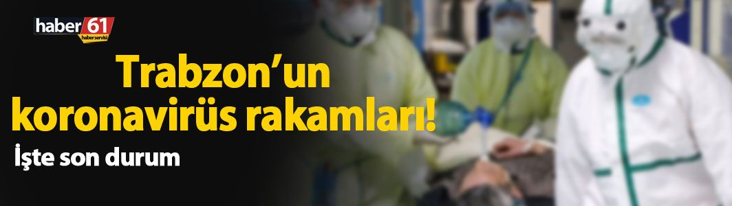 Trabzon'da koronavirüs rakamları
