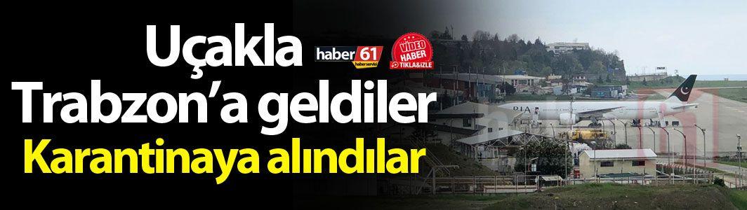Uçakla Trabzon'a geldiler - Karantinaya alındılar