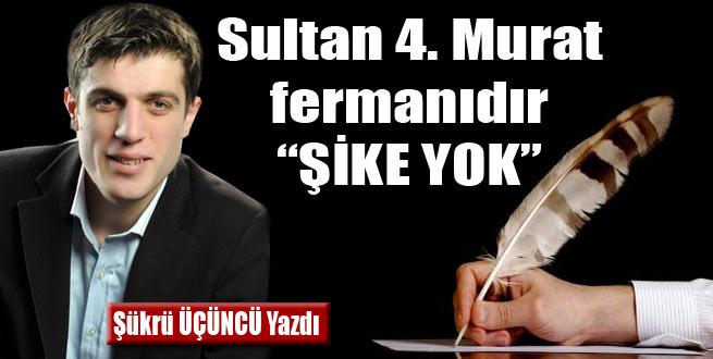 """Sultan 4. Murat fermanıdır """"ŞİKE YOK"""""""