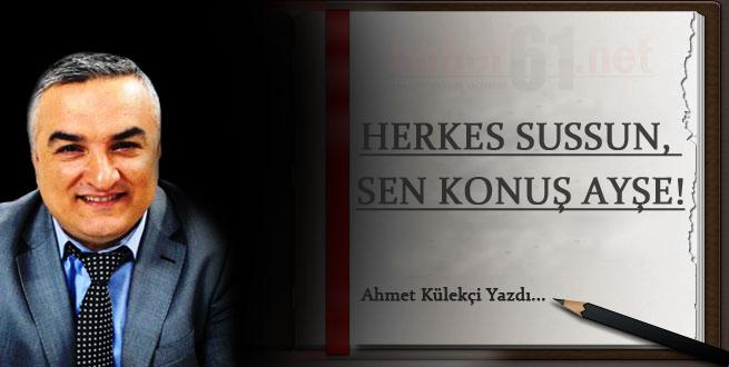 HERKES SUSSUN, SEN KONUŞ AYŞE!