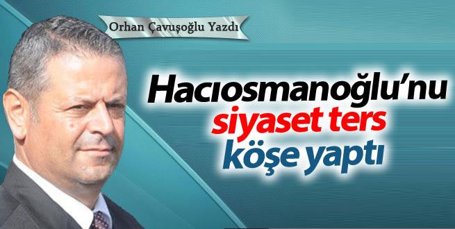 Hacıosmanoğlu'nu siyaset ters köşe yaptı
