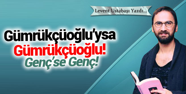 Gümrükçüoğlu'ysa Gümrükçüoğlu! Genç'se...