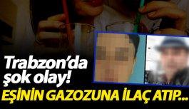 Trabzon'da şok eden olay! Eşinin gazozuna ilaç...
