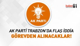 AK Parti Trabzon'da flaş iddia! Görevden alınacaklar