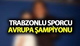 Trabzonlu sporcu Avrupa Şampiyonu