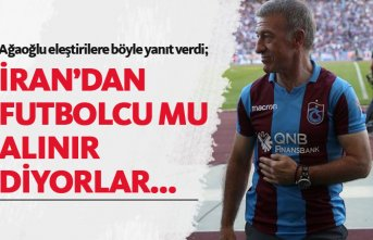 Ağaoğlu: İran'dan futbolcu mu alınır diyorlar...
