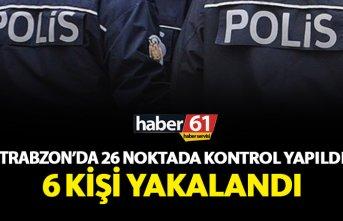 Trabzon'da 26 noktada kontrol yapıldı 6 kişi...