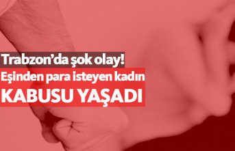 Trabzon'da eşinden para isteyen kadın kabusu...