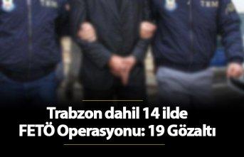 Trabzon dahil 14 ilde FETÖ Operasyonu: 19 Gözaltı