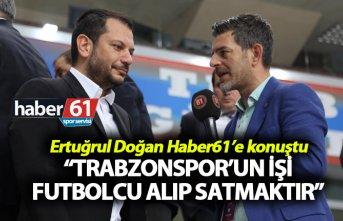 "Ertuğrul Doğan: ""Trabzonspor'un işi futbolcu..."