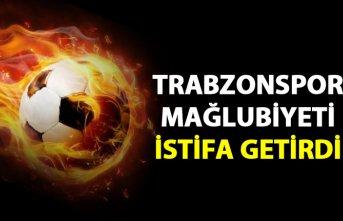 Trabzonspor mağlubiyeti istifa getirdi