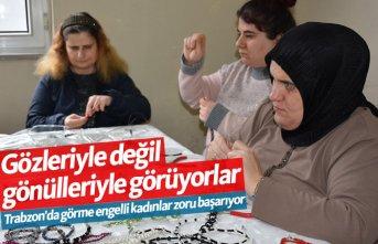 Trabzon'da görme engelli kadınlar zoru başarıyor