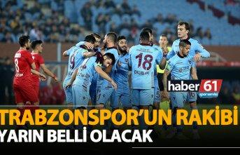 Trabzonspor'un rakibi yarın belli olacak