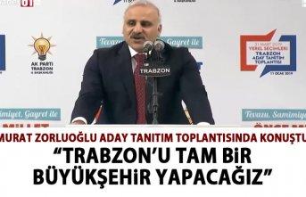 Murat Zorluoğlu: Trabzon'u tam bir Büyükşehir...