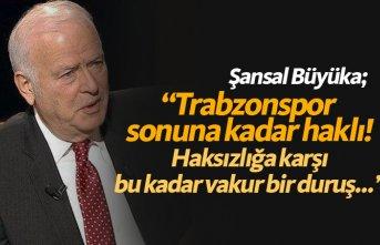 Şansal Büyüka: Trabzonspor müthiş takdir topladı