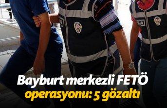 Bayburt merkezli FETÖ operasyonu: 5 gözaltı