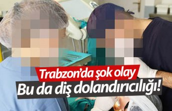 Trabzon'da şok eden olay! Bu da diş dolandırıcılığı