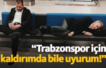 """""""Trabzonspor için kaldırımda bile uyurum"""""""