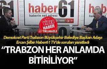 """Ercan Şılbır: """"Trabzon her anlamda bitiriliyor"""""""