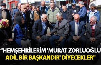 """""""Hemşehrilerim; 'Murat Zorluoğlu adil bir başkandır' diyecekler"""""""