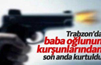 Trabzon'da baba oğlunun kurşunlarından son anda kurtuldu