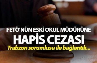 FETÖ'nün eski okul müdürüne hapis cezası - Trabzon sorumlusu ile bağlantılı...