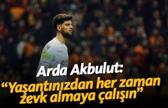 """Arda Akbulut: """"Yaşantınızdan her zaman zevk..."""