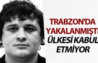 Trabzon'da yakalanmıştı - Ülkesi kabul etmiyor
