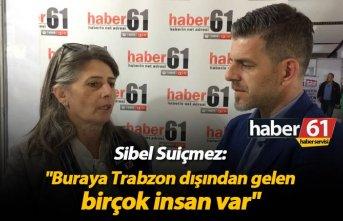 """Sibel Suiçmez: """"Buraya Trabzon dışından gelen birçok insan var"""""""
